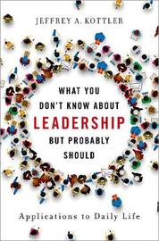 What You Don't Know about Leadership, but Probably Should by Jeffrey Kottler