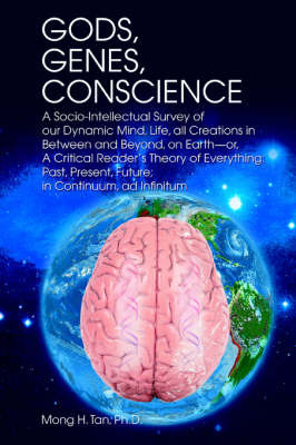 Gods, Genes, Conscience: A Socio-Intellectual Survey of Our Dynamic Mind, Life, All Creations in Between and Beyond, on Earth--Or, a Critical R by Mong H Tan Ph.D.