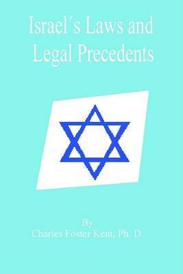 Israel's Laws and Legal Precedents: From the Days of Moses to the Closing of the Legal Canon by Professor Charles Foster Kent