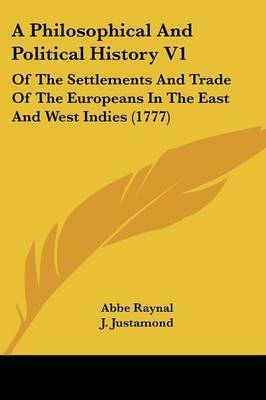 A Philosophical And Political History V1: Of The Settlements And Trade Of The Europeans In The East And West Indies (1777) by Abbe Raynal