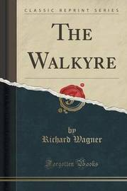The Walkyre (Classic Reprint) by Richard Wagner