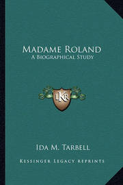 Madame Roland: A Biographical Study by Ida M Tarbell