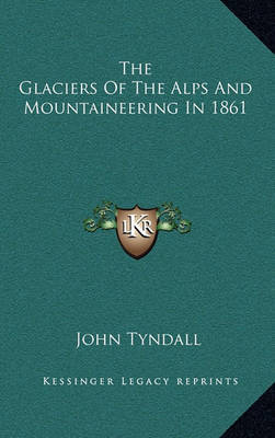 The Glaciers of the Alps and Mountaineering in 1861 by John Tyndall