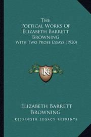The Poetical Works of Elizabeth Barrett Browning the Poetical Works of Elizabeth Barrett Browning: With Two Prose Essays (1920) with Two Prose Essays (1920) by Elizabeth (Barrett) Browning