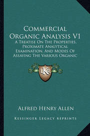 Commercial Organic Analysis V1: A Treatise on the Properties, Proximate Analytical Examination, and Modes of Assaying the Various Organic Chemicals and Products (1885) by Alfred Henry Allen