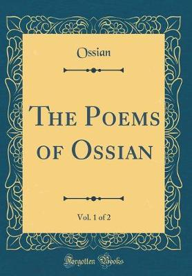 The Poems of Ossian, Vol. 1 of 2 (Classic Reprint) by Ossian Ossian