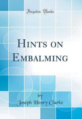 Hints on Embalming (Classic Reprint) by Joseph Henry Clarke