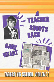 A Teacher Shoots Back: Targeting School Violence by Gary R Weart