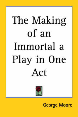 The Making of an Immortal a Play in One Act by George Moore