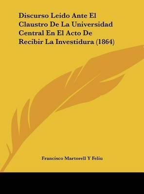 Discurso Leido Ante El Claustro de La Universidad Central En El Acto de Recibir La Investidura (1864) by Francisco Martorell y Feliu