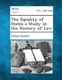 The Equality of States a Study in the History of Law by Julius Goebel, JR.