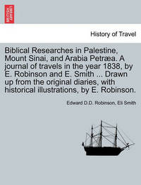 Biblical Researches in Palestine, Mount Sinai, and Arabia Petraea. a Journal of Travels in the Year 1838, by E. Robinson and E. Smith ... Drawn Up from the Original Diaries, with Historical Illustrations, by E. Robinson. by Edward D D Robinson