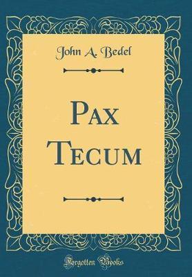Pax Tecum (Classic Reprint) by John a Bedel