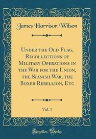 Under the Old Flag, Recollections of Military Operations in the War for the Union, the Spanish War, the Boxer Rebellion, Etc, Vol. 1 (Classic Reprint) by James Harrison Wilson image