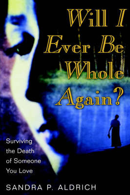 Will I Ever Be Whole Again?, Surviving the Death of Someone You Love by Sandra P Aldrich image
