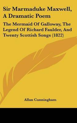 Sir Marmaduke Maxwell, A Dramatic Poem: The Mermaid Of Galloway, The Legend Of Richard Faulder, And Twenty Scottish Songs (1822) by Allan Cunningham image