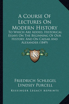 A Course of Lectures on Modern History: To Which Are Added, Historical Essays on the Beginning of Our History, and on Caesar and Alexander (1849) by Friedrich Schlegel