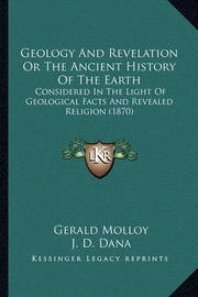 Geology and Revelation or the Ancient History of the Earth: Considered in the Light of Geological Facts and Revealed Religion (1870) by Gerald Molloy