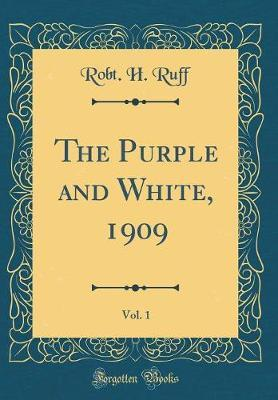The Purple and White, 1909, Vol. 1 (Classic Reprint) by Robt H Ruff