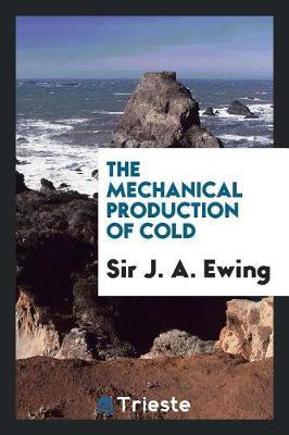 The Mechanical Production of Cold by Sir J a Ewing