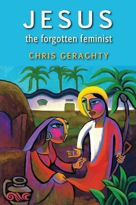 Jesus the Forgotten Feminist by Chris Geraghty image
