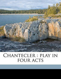Chantecler: Play in Four Acts by Edmond Rostand