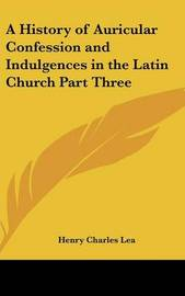 A History of Auricular Confession and Indulgences in the Latin Church Part Three by Henry Charles Lea