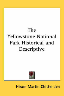 The Yellowstone National Park Historical and Descriptive by Hiram Martin Chittenden