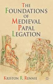 The Foundations of Medieval Papal Legation by Kriston R Rennie