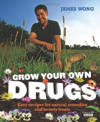 Grow Your Own Drugs: Easy Recipes for Natural Remedies and Beauty Treats (UK Ed.) by James Wong