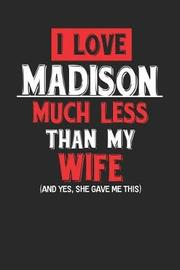 I Love Madison Much Less Than My Wife (and Yes, She Gave Me This) by Maximus Designs image