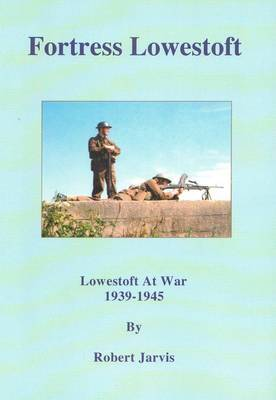 Fortress Lowestoft: Lowestoft at War 1939-1945 by Robert Basil Jarvis image