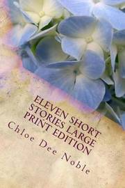 Eleven Short Stories Large Print Edition: Large Print Edition by Chloe Dee Noble