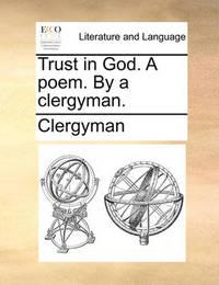 Trust in God. a Poem. by a Clergyman. by Clergyman