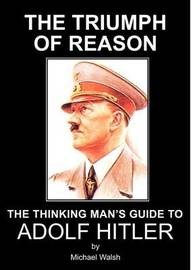 The Triumph of Reason - The Thinking Man's Guide to Adolf Hitler by Michael Walsh