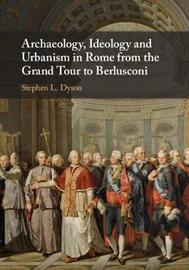 Archaeology, Ideology, and Urbanism in Rome from the Grand Tour to Berlusconi by Stephen L Dyson