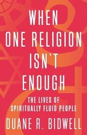 When One Religion Isn't Enough by Duane R Bidwell