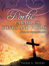 Poetic Parables, Songs and Poems by Vickie L Detert