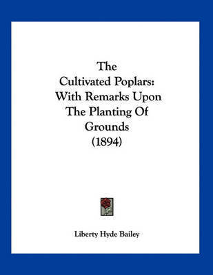 The Cultivated Poplars: With Remarks Upon the Planting of Grounds (1894) by Liberty Hyde Bailey, Jr.