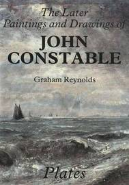 The Later Paintings and Drawings of John Constable by Graham Reynolds
