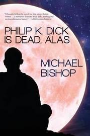 Philip K. Dick Is Dead, Alas by Michael Bishop