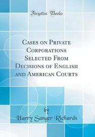 Cases on Private Corporations Selected from Decisions of English and American Courts (Classic Reprint) by Harry Sanger Richards