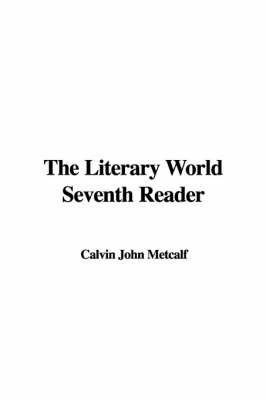 The Literary World Seventh Reader by Calvin John Metcalf