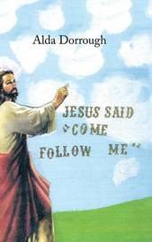 Jesus Said Come Follow Me by Alda Dorrough