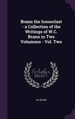 Brann the Iconoclast - A Collection of the Writings of W.C. Brann in Two Volumens - Vol. Two by Wc Brann image