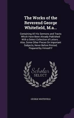 The Works of the Reverend George Whitefield, M.A... by George Whitefield image
