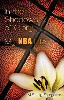 In the Shadows of Glory...My NBA Life by M S Lily Stargazer