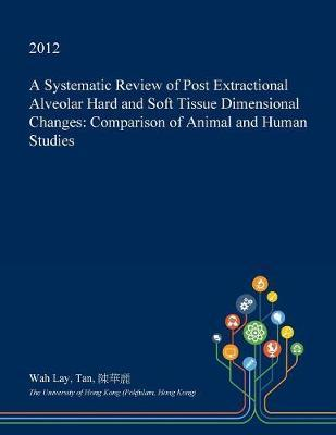 A Systematic Review of Post Extractional Alveolar Hard and Soft Tissue Dimensional Changes by Wah Lay Tan