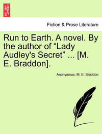 Run to Earth. a Novel. by the Author of Lady Audley's Secret ... [M. E. Braddon]. Vol. I. by * Anonymous