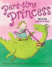 Part-Time Princess Girl by Day Princess by Night by Deborah Underwood
